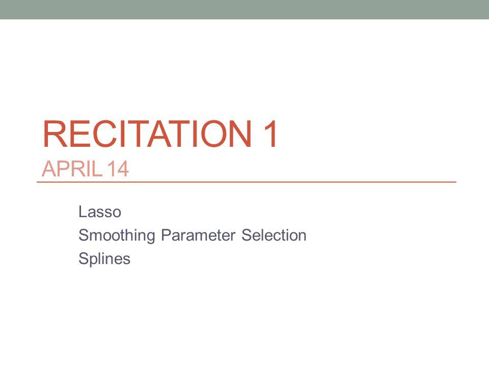 RECITATION 1 APRIL 14 Lasso Smoothing Parameter Selection Splines
