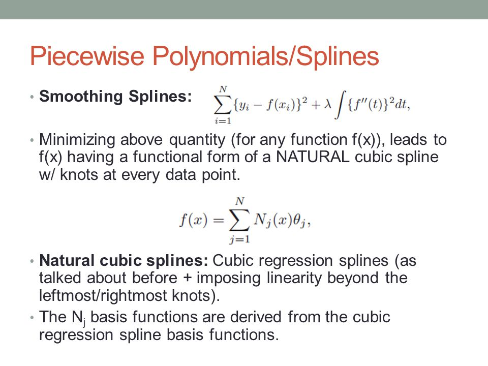 Smoothing Splines: Minimizing above quantity (for any function f(x)), leads to f(x) having a functional form of a NATURAL cubic spline w/ knots at every data point.