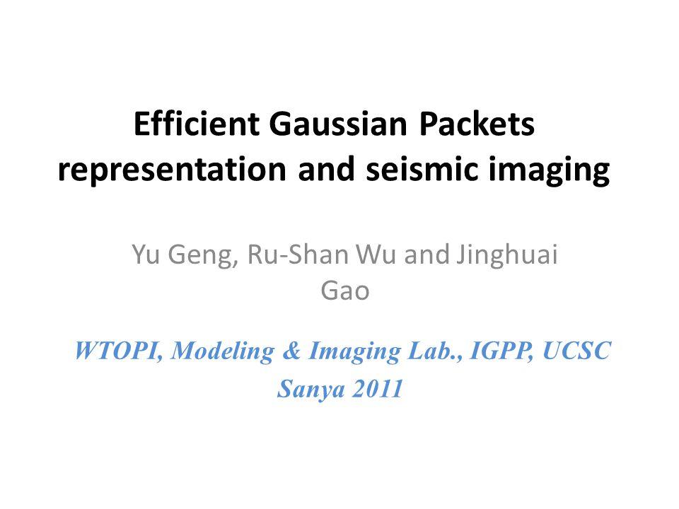 Efficient Gaussian Packets representation and seismic imaging Yu Geng, Ru-Shan Wu and Jinghuai Gao WTOPI, Modeling & Imaging Lab., IGPP, UCSC Sanya 2011