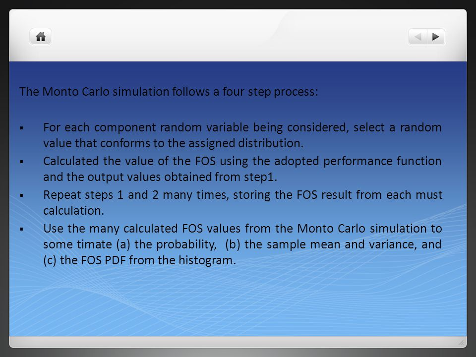 The Monto Carlo simulation follows a four step process:  For each component random variable being considered, select a random value that conforms to