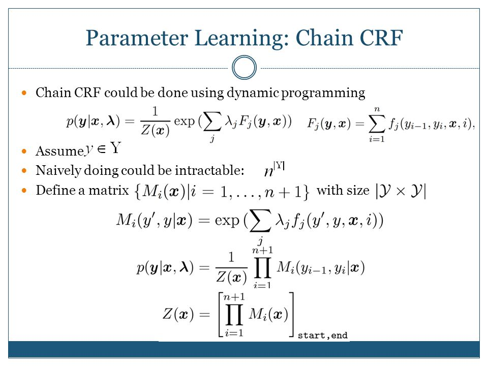 Parameter Learning: Chain CRF Chain CRF could be done using dynamic programming Assume Naively doing could be intractable: Define a matrix with size