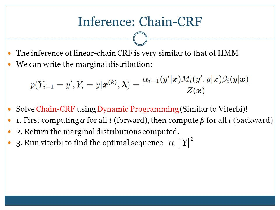 Inference: Chain-CRF The inference of linear-chain CRF is very similar to that of HMM We can write the marginal distribution: Solve Chain-CRF using Dynamic Programming (Similar to Viterbi).