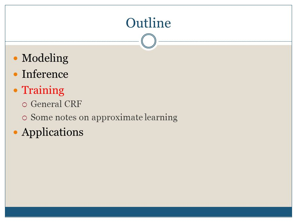 Outline Modeling Inference Training  General CRF  Some notes on approximate learning Applications