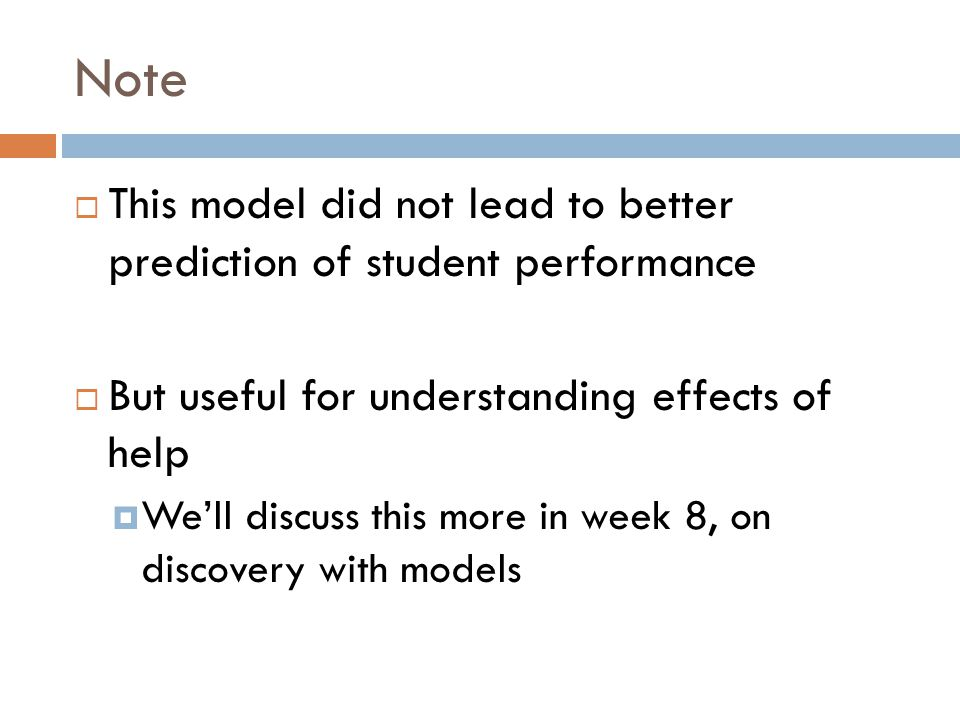 Note  This model did not lead to better prediction of student performance  But useful for understanding effects of help  We'll discuss this more in week 8, on discovery with models