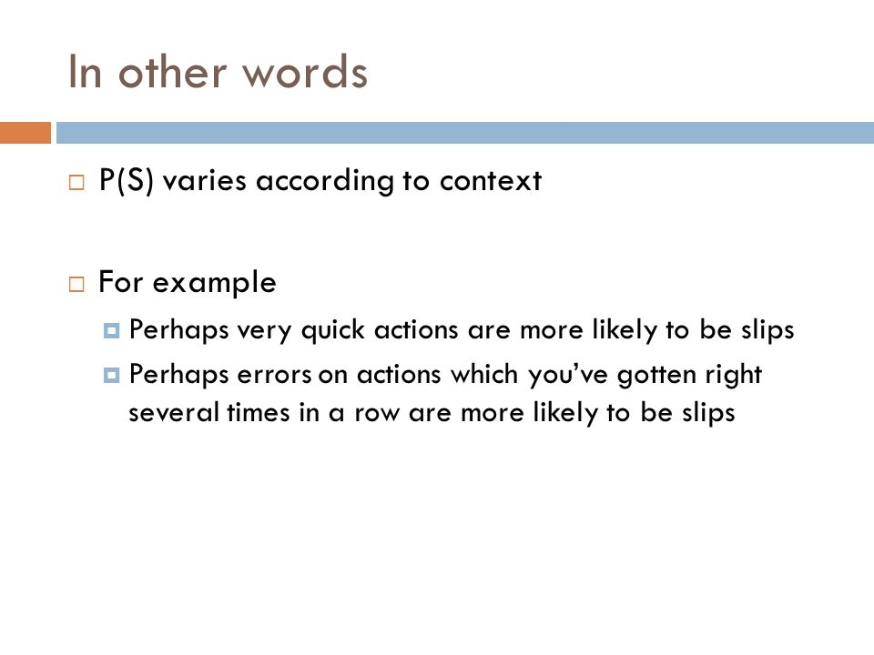 In other words  P(S) varies according to context  For example  Perhaps very quick actions are more likely to be slips  Perhaps errors on actions which you've gotten right several times in a row are more likely to be slips