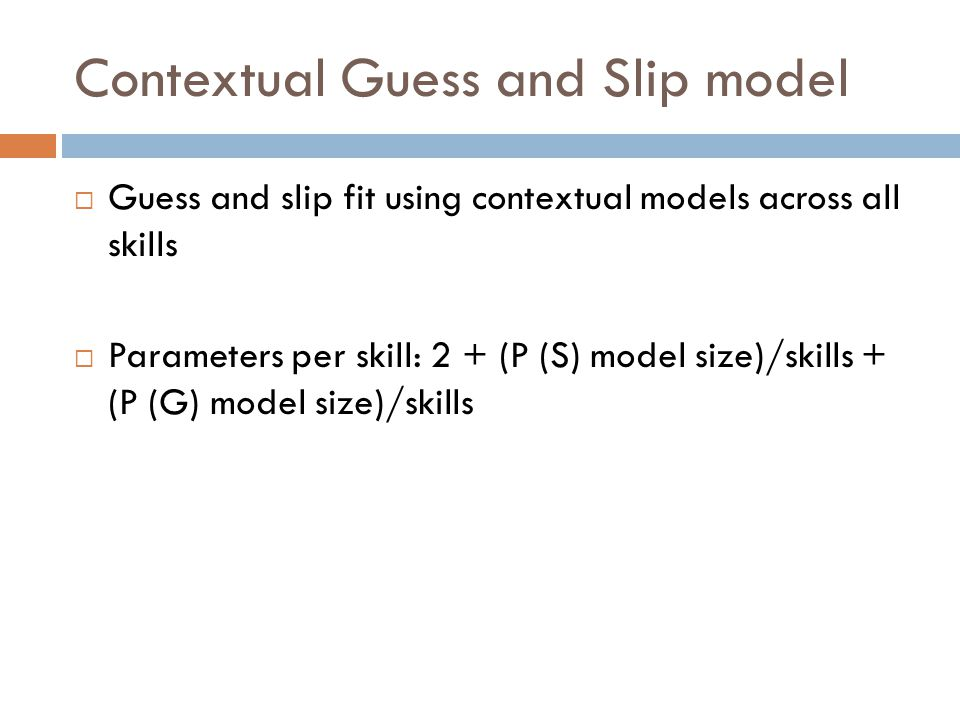 Contextual Guess and Slip model  Guess and slip fit using contextual models across all skills  Parameters per skill: 2 + (P (S) model size)/skills + (P (G) model size)/skills