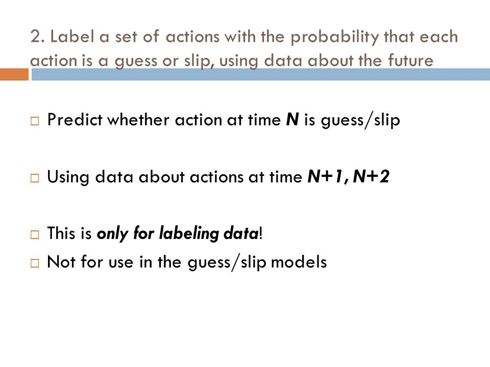2. Label a set of actions with the probability that each action is a guess or slip, using data about the future  Predict whether action at time N is