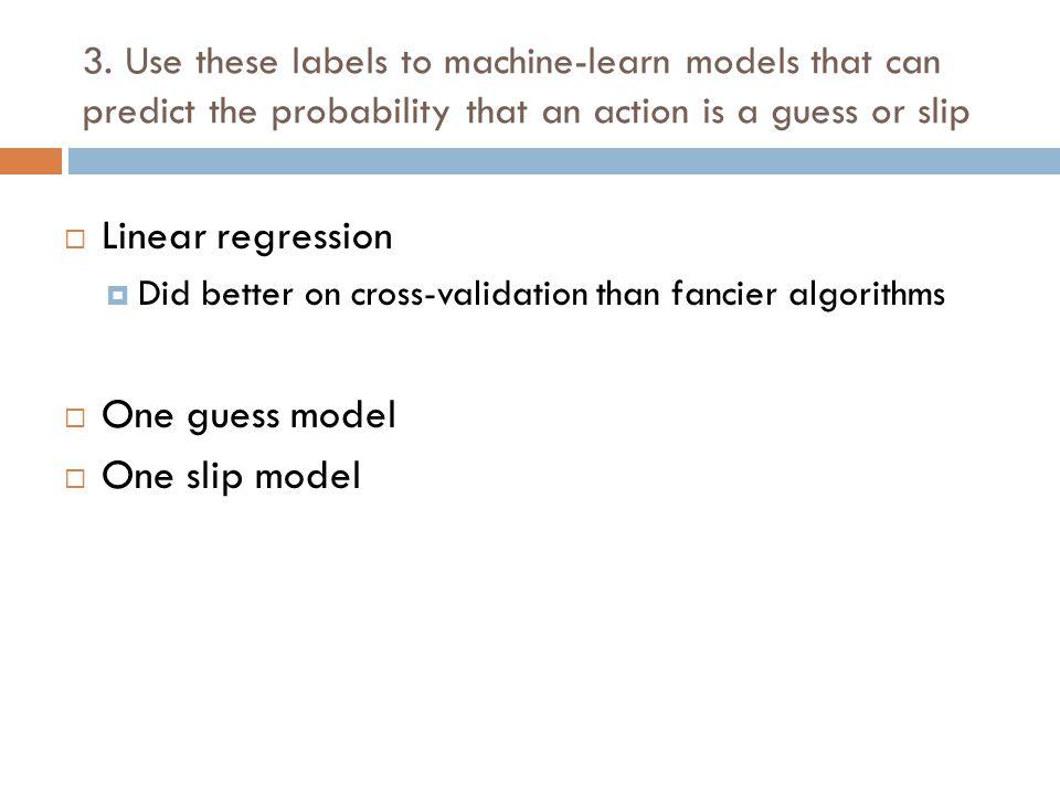  Linear regression  Did better on cross-validation than fancier algorithms  One guess model  One slip model 3.