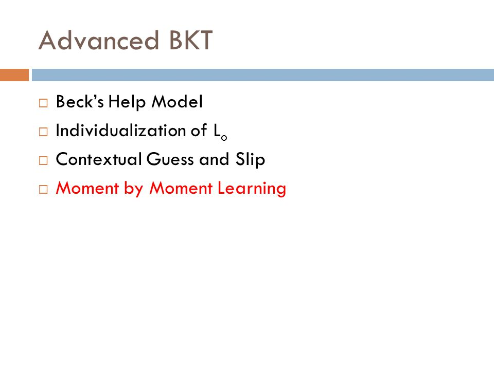Advanced BKT  Beck's Help Model  Individualization of L o  Contextual Guess and Slip  Moment by Moment Learning