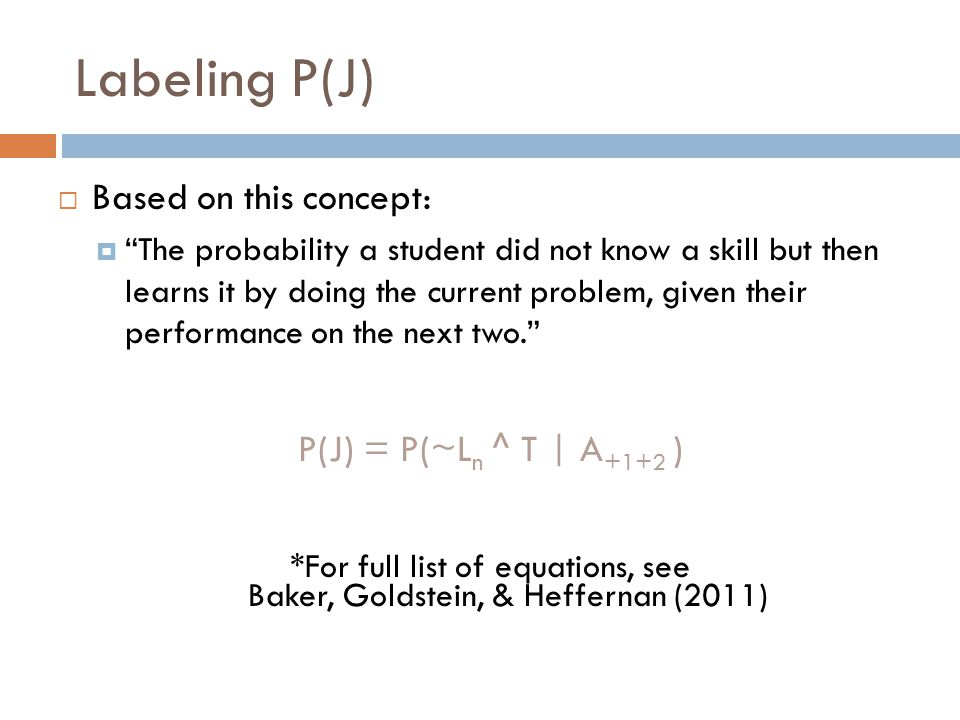 Labeling P(J)  Based on this concept:  The probability a student did not know a skill but then learns it by doing the current problem, given their performance on the next two. P(J) = P(~L n ^ T | A +1+2 ) *For full list of equations, see Baker, Goldstein, & Heffernan (2011)