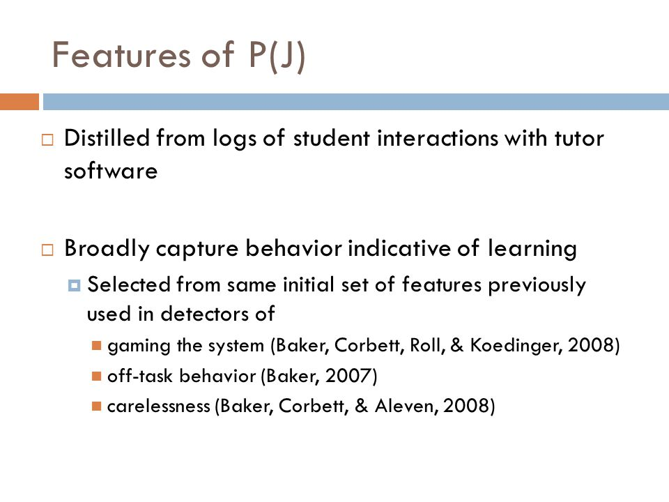 Features of P(J)  Distilled from logs of student interactions with tutor software  Broadly capture behavior indicative of learning  Selected from same initial set of features previously used in detectors of gaming the system (Baker, Corbett, Roll, & Koedinger, 2008) off-task behavior (Baker, 2007) carelessness (Baker, Corbett, & Aleven, 2008)