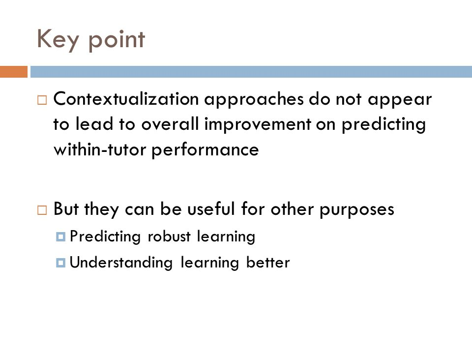Key point  Contextualization approaches do not appear to lead to overall improvement on predicting within-tutor performance  But they can be useful for other purposes  Predicting robust learning  Understanding learning better