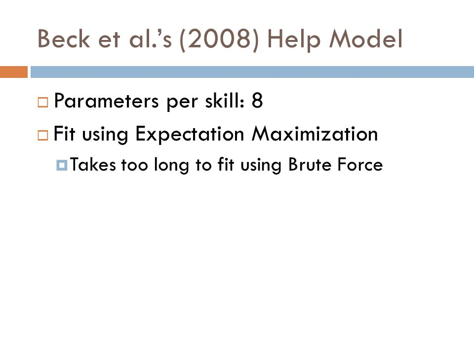 Beck et al.'s (2008) Help Model  Parameters per skill: 8  Fit using Expectation Maximization  Takes too long to fit using Brute Force