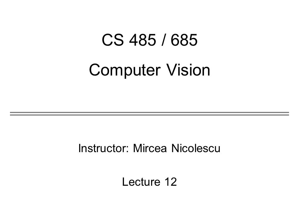 Instructor: Mircea Nicolescu Lecture 12 CS 485 / 685 Computer Vision