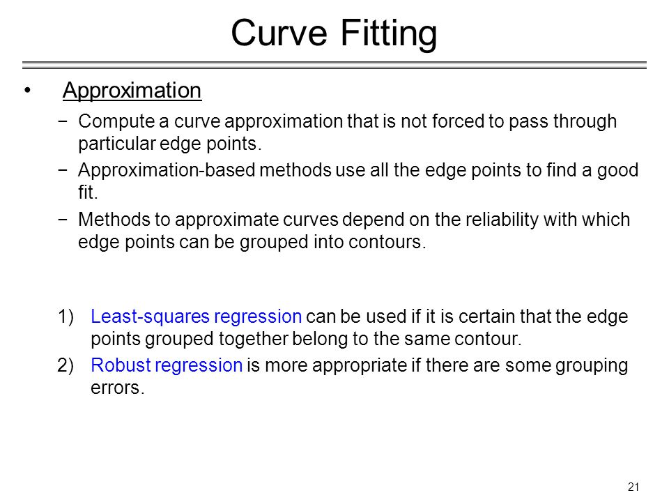 21 Curve Fitting Approximation −Compute a curve approximation that is not forced to pass through particular edge points.