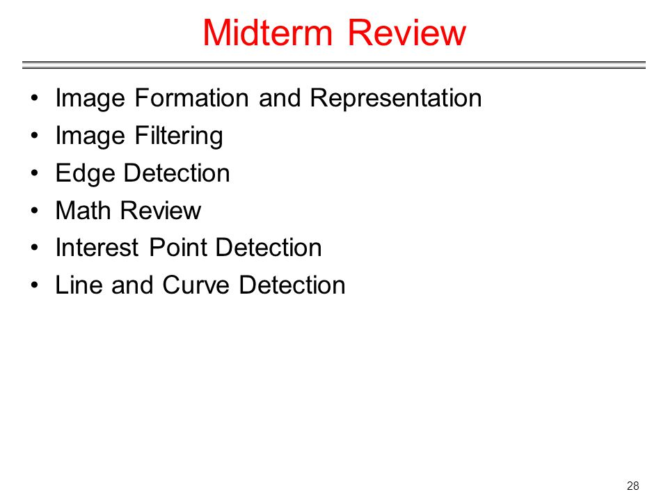 Midterm Review Image Formation and Representation Image Filtering Edge Detection Math Review Interest Point Detection Line and Curve Detection 28