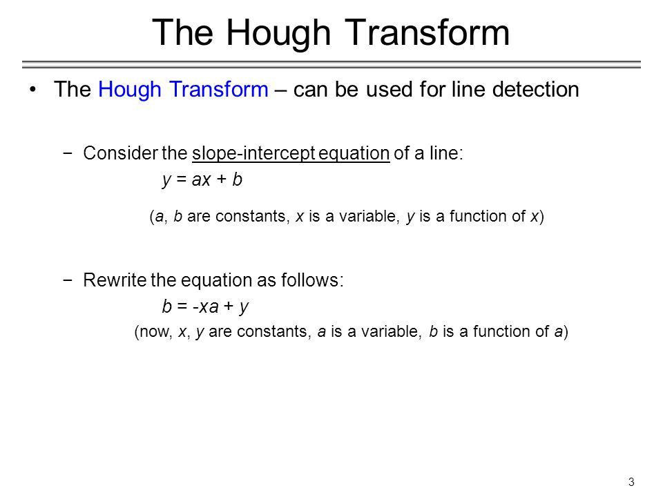 3 The Hough Transform The Hough Transform – can be used for line detection −Consider the slope-intercept equation of a line: y = ax + b (a, b are constants, x is a variable, y is a function of x) −Rewrite the equation as follows: b = -xa + y (now, x, y are constants, a is a variable, b is a function of a)
