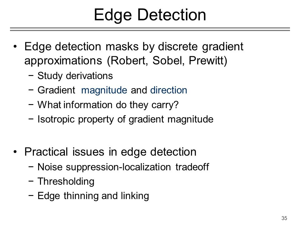 Edge Detection Edge detection masks by discrete gradient approximations (Robert, Sobel, Prewitt) −Study derivations −Gradient magnitude and direction −What information do they carry.