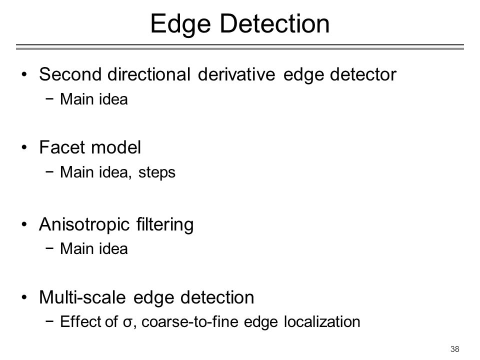 Edge Detection Second directional derivative edge detector −Main idea Facet model −Main idea, steps Anisotropic filtering −Main idea Multi-scale edge detection −Effect of σ, coarse-to-fine edge localization 38