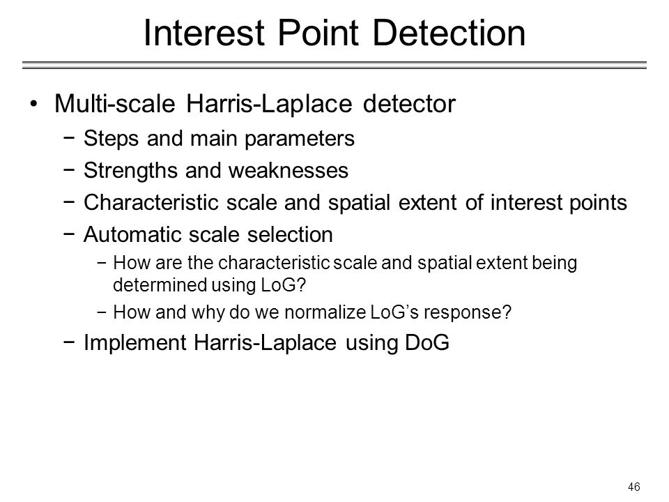 Interest Point Detection Multi-scale Harris-Laplace detector −Steps and main parameters −Strengths and weaknesses −Characteristic scale and spatial extent of interest points −Automatic scale selection −How are the characteristic scale and spatial extent being determined using LoG.