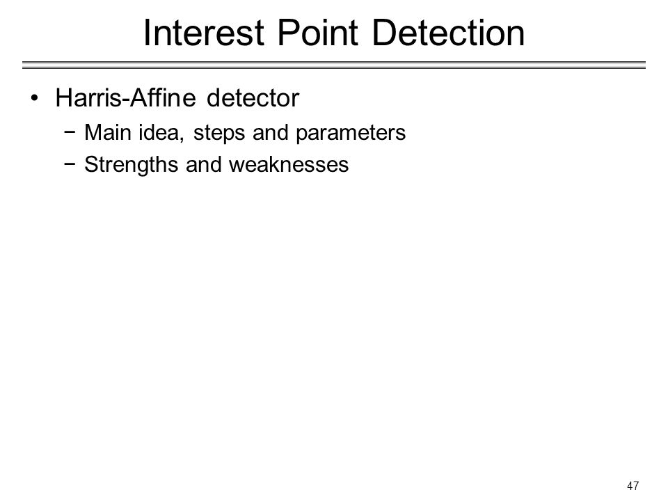 Interest Point Detection Harris-Affine detector −Main idea, steps and parameters −Strengths and weaknesses 47