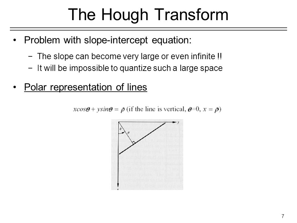 8 The Hough Transform Properties: −Each point (x i, y i ) defines a sinusoidal curve in the ρ-θ space (parameter space) −Points lying on the same line in the x - y space define curves in the parameter space which all intersect at the same point −The coordinates of the point of intersection define the parameters of the line in the x - y space