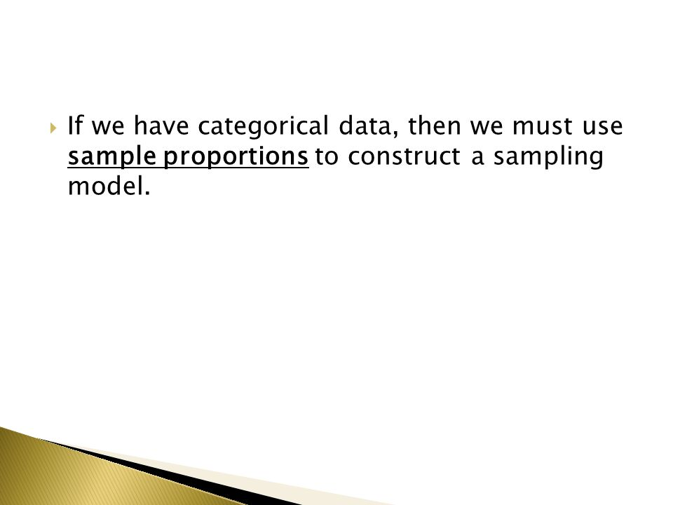  If we have categorical data, then we must use sample proportions to construct a sampling model.