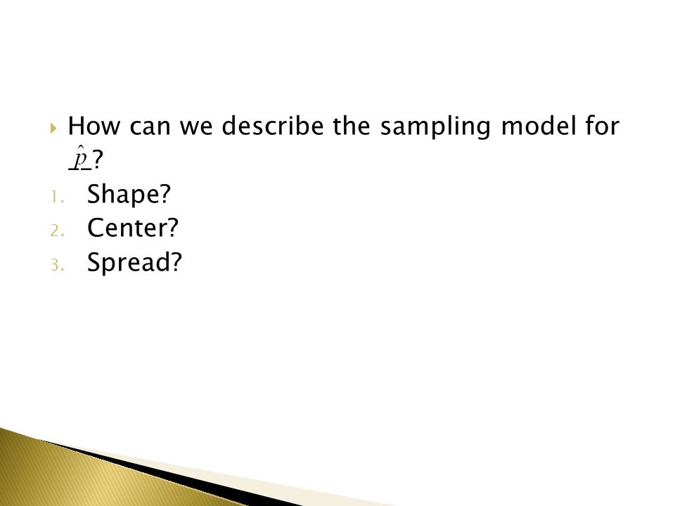  How can we describe the sampling model for __ 1. Shape 2. Center 3. Spread
