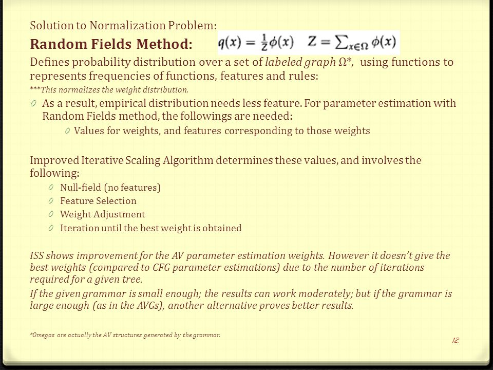 Solution to Normalization Problem: Random Fields Method: Defines probability distribution over a set of labeled graph Ω*, using functions to represents frequencies of functions, features and rules: ***This normalizes the weight distribution.
