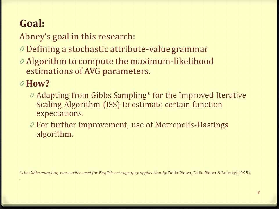 Goal: Abney's goal in this research: 0 Defining a stochastic attribute-value grammar 0 Algorithm to compute the maximum-likelihood estimations of AVG parameters.