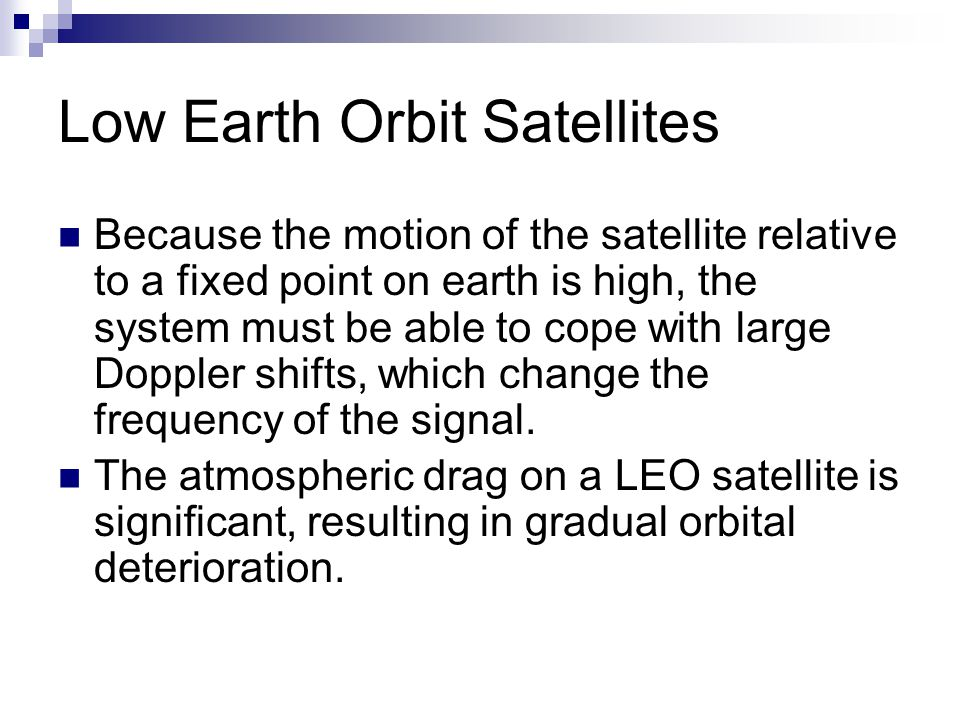 Low Earth Orbit Satellites Because the motion of the satellite relative to a fixed point on earth is high, the system must be able to cope with large Doppler shifts, which change the frequency of the signal.
