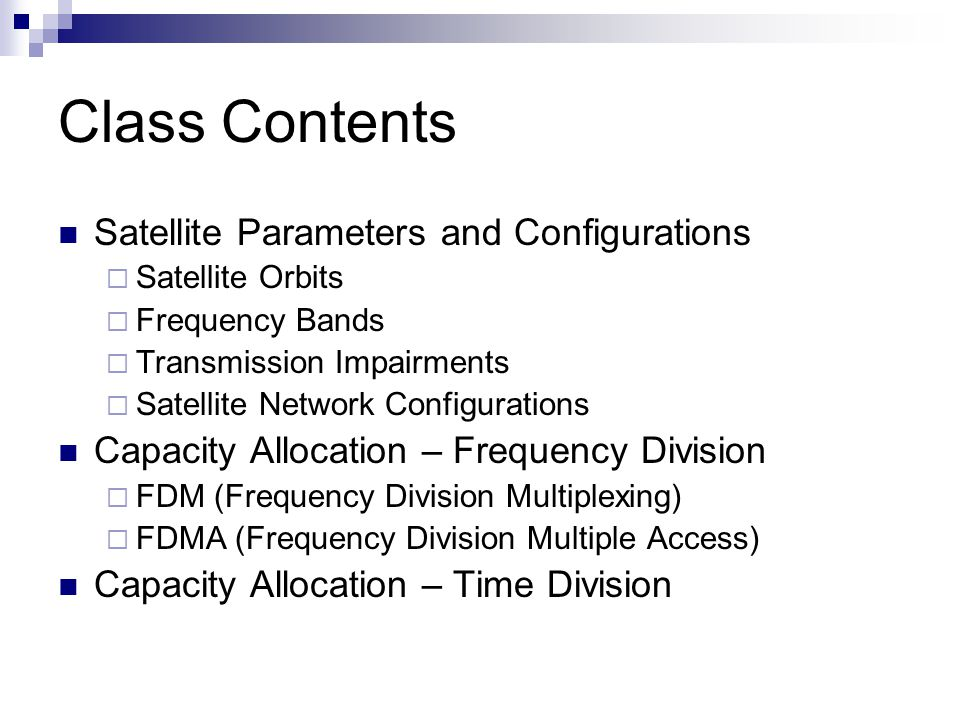 Class Contents Satellite Parameters and Configurations  Satellite Orbits  Frequency Bands  Transmission Impairments  Satellite Network Configurations Capacity Allocation – Frequency Division  FDM (Frequency Division Multiplexing)  FDMA (Frequency Division Multiple Access) Capacity Allocation – Time Division