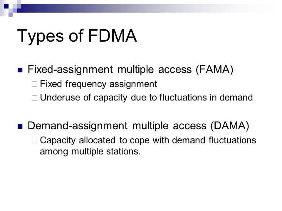 Types of FDMA Fixed-assignment multiple access (FAMA)  Fixed frequency assignment  Underuse of capacity due to fluctuations in demand Demand-assignment multiple access (DAMA)  Capacity allocated to cope with demand fluctuations among multiple stations.