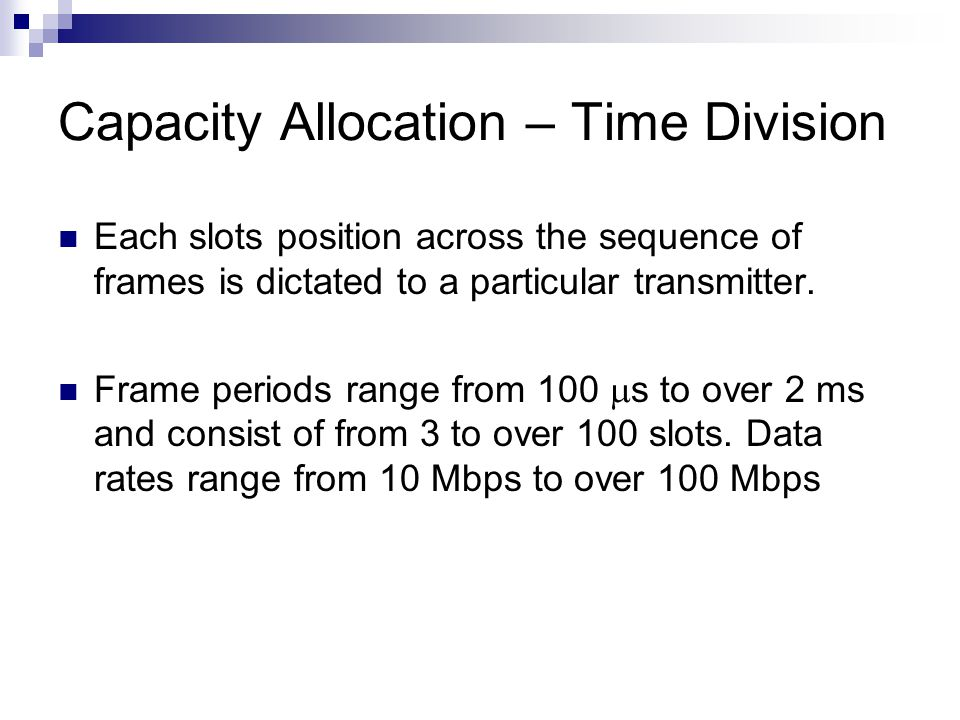 Capacity Allocation – Time Division Each slots position across the sequence of frames is dictated to a particular transmitter.
