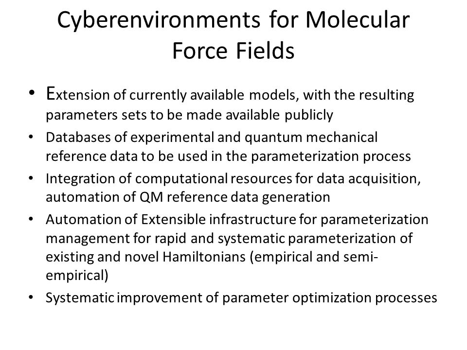 Cyberenvironments for Molecular Force Fields E xtension of currently available models, with the resulting parameters sets to be made available publicly Databases of experimental and quantum mechanical reference data to be used in the parameterization process Integration of computational resources for data acquisition, automation of QM reference data generation Automation of Extensible infrastructure for parameterization management for rapid and systematic parameterization of existing and novel Hamiltonians (empirical and semi- empirical) Systematic improvement of parameter optimization processes