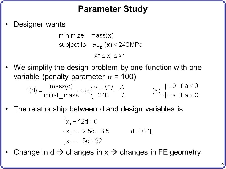 9 Parameter Study Perform a parameter study by changing d between 0 and 1 with 10 increments Plot a graph d versus f(d) and find an optimum design d opt that minimizes f(d) (graphically or approximated by polynomials) Report optimum design in terms of mass, stress and (x1, x2, x3) f(d) d d opt