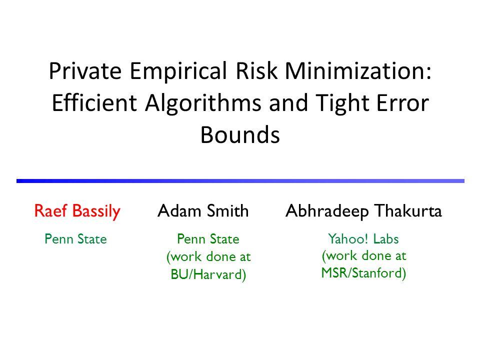 Raef Bassily Adam Smith Abhradeep Thakurta Penn State Yahoo! Labs Private Empirical Risk Minimization: Efficient Algorithms and Tight Error Bounds Pen