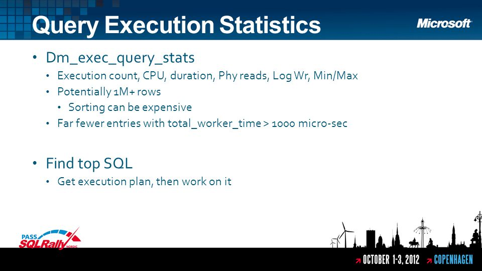 Dm_exec_query_stats Execution count, CPU, duration, Phy reads, Log Wr, Min/Max Potentially 1M+ rows Sorting can be expensive Far fewer entries with total_worker_time > 1000 micro-sec Find top SQL Get execution plan, then work on it Query Execution Statistics