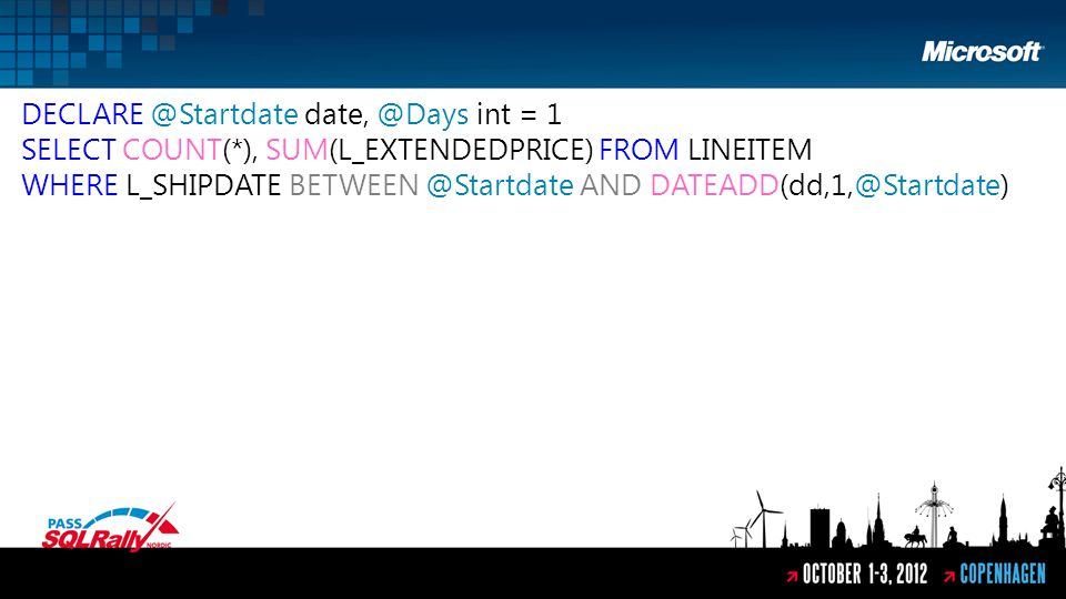 DECLARE @Startdate date, @Days int = 1 SELECT COUNT(*), SUM(L_EXTENDEDPRICE) FROM LINEITEM WHERE L_SHIPDATE BETWEEN @Startdate AND DATEADD(dd,1,@Startdate)