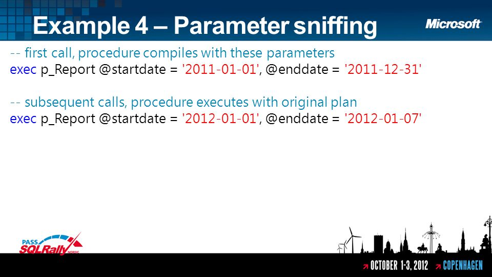 Example 4 – Parameter sniffing -- first call, procedure compiles with these parameters exec p_Report @startdate = 2011-01-01 , @enddate = 2011-12-31 -- subsequent calls, procedure executes with original plan exec p_Report @startdate = 2012-01-01 , @enddate = 2012-01-07