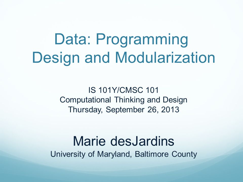 Data: Programming Design and Modularization IS 101Y/CMSC 101 Computational Thinking and Design Thursday, September 26, 2013 Marie desJardins University of Maryland, Baltimore County