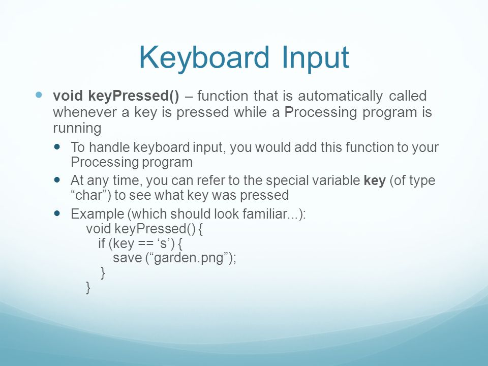 Keyboard Input void keyPressed() – function that is automatically called whenever a key is pressed while a Processing program is running To handle keyboard input, you would add this function to your Processing program At any time, you can refer to the special variable key (of type char ) to see what key was pressed Example (which should look familiar...): void keyPressed() { if (key == 's') { save ( garden.png ); } }