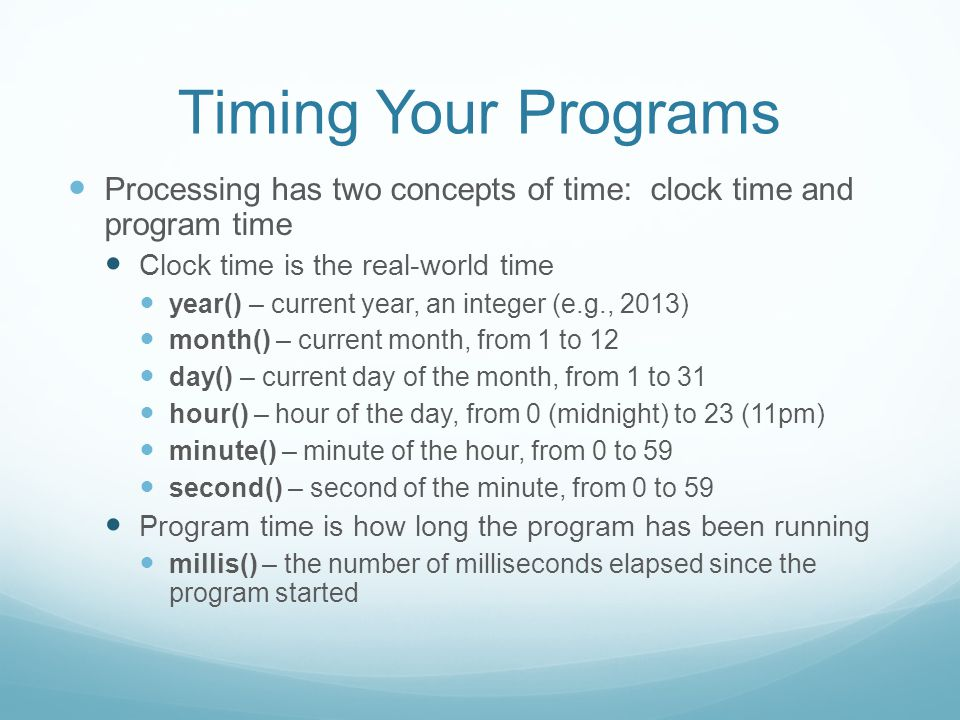 Timing Your Programs Processing has two concepts of time: clock time and program time Clock time is the real-world time year() – current year, an integer (e.g., 2013) month() – current month, from 1 to 12 day() – current day of the month, from 1 to 31 hour() – hour of the day, from 0 (midnight) to 23 (11pm) minute() – minute of the hour, from 0 to 59 second() – second of the minute, from 0 to 59 Program time is how long the program has been running millis() – the number of milliseconds elapsed since the program started