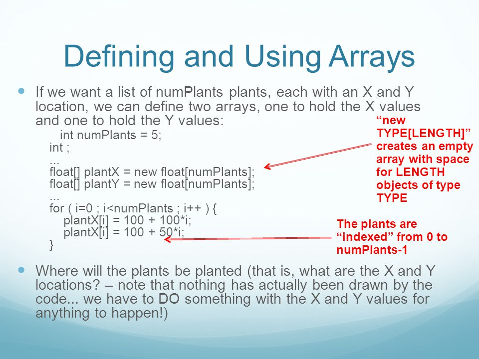Defining and Using Arrays If we want a list of numPlants plants, each with an X and Y location, we can define two arrays, one to hold the X values and one to hold the Y values: int numPlants = 5; int ;...