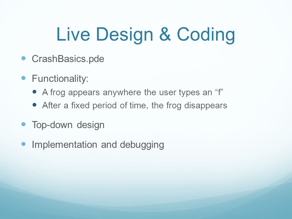 Live Design & Coding CrashBasics.pde Functionality: A frog appears anywhere the user types an f After a fixed period of time, the frog disappears Top-down design Implementation and debugging