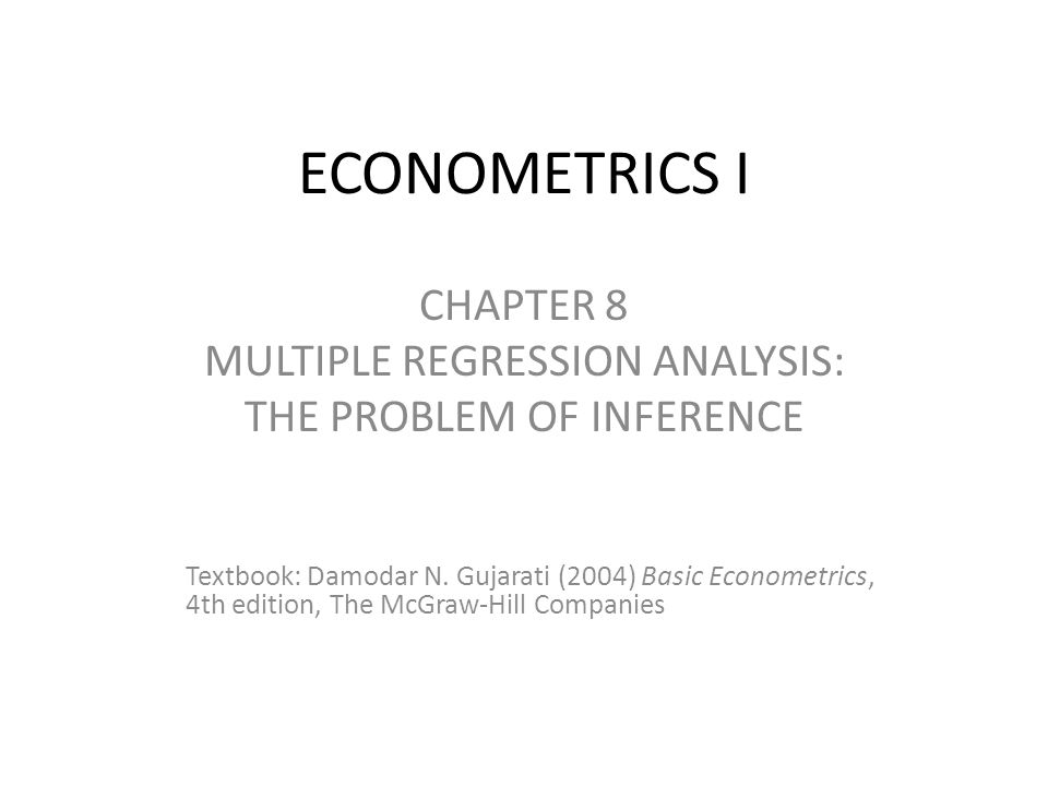 ECONOMETRICS I CHAPTER 8 MULTIPLE REGRESSION ANALYSIS: THE PROBLEM OF INFERENCE Textbook: Damodar N.