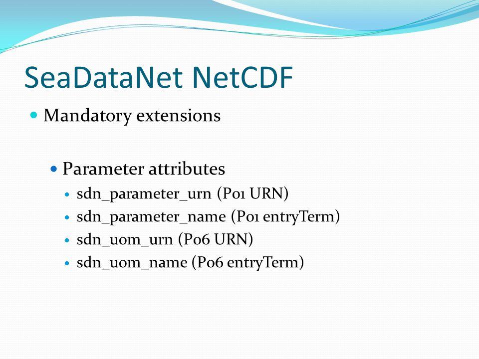 SeaDataNet NetCDF Mandatory extensions Parameter attributes sdn_parameter_urn (P01 URN) sdn_parameter_name (P01 entryTerm) sdn_uom_urn (P06 URN) sdn_uom_name (P06 entryTerm)