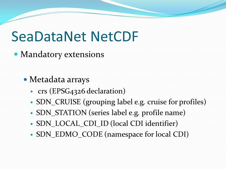 SeaDataNet NetCDF Mandatory extensions Metadata arrays crs (EPSG4326 declaration) SDN_CRUISE (grouping label e.g. cruise for profiles) SDN_STATION (se