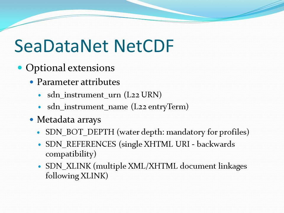 SeaDataNet NetCDF Optional extensions Parameter attributes sdn_instrument_urn (L22 URN) sdn_instrument_name (L22 entryTerm) Metadata arrays SDN_BOT_DEPTH (water depth: mandatory for profiles) SDN_REFERENCES (single XHTML URI - backwards compatibility) SDN_XLINK (multiple XML/XHTML document linkages following XLINK)