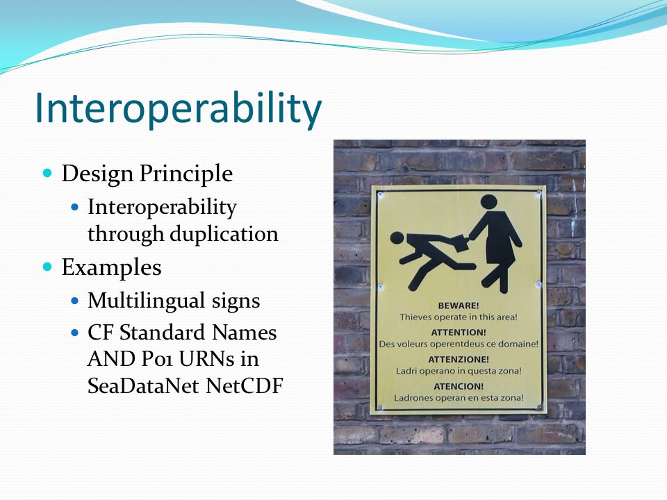 Interoperability Design Principle Interoperability through duplication Examples Multilingual signs CF Standard Names AND P01 URNs in SeaDataNet NetCDF